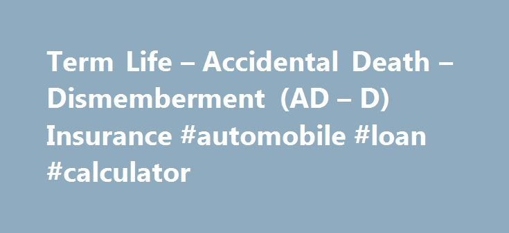 Term Life – Accidental Death – Dismemberment (AD – D) Insurance #automobile #loan #calculator http://insurances.remmont.com/term-life-accidental-death-dismemberment-ad-d-insurance-automobile-loan-calculator/  #accidental death insurance # Life Accidental Death Dismemberment Insurances UNDERSTAND The UW provides a basic employer-paid term life insurance and accidental death and dismemberment (AD D) benefit for PEBB insurance-eligible employees. Term insurance has a low group premium (unlike…