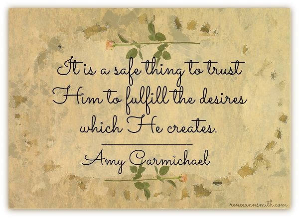 It is a safe thing to trust Him to fulfill the desires which He creates.