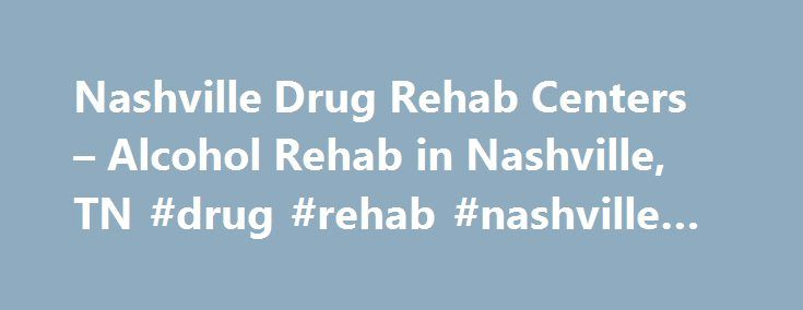 Nashville Drug Rehab Centers – Alcohol Rehab in Nashville, TN #drug #rehab #nashville #tn http://australia.remmont.com/nashville-drug-rehab-centers-alcohol-rehab-in-nashville-tn-drug-rehab-nashville-tn/  # Nashville Alcohol and Drug Rehab Centers When you or a family member needs help with a drug or alcohol addiction, it is important to know where to turn. No matter how difficult things might appear at the moment, there is hope and help available. Here you will find rehab listings in…