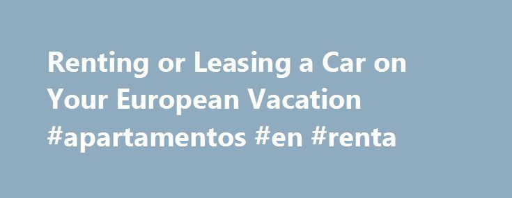 Renting or Leasing a Car on Your European Vacation #apartamentos #en #renta http://renta.remmont.com/renting-or-leasing-a-car-on-your-european-vacation-apartamentos-en-renta/  #europe car rental # Driving in Europe – Renting or Leasing and Hitting the Road By James Martin. Europe Travel Expert James Martin is a writer, photographer, and webmaster who has traveled extensively in Europe since 1977 and hasn't tired of it. He has lived and worked as an archaeologist in Italy and Greece and has…