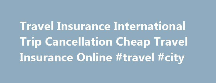 Travel Insurance International Trip Cancellation Cheap Travel Insurance Online #travel #city http://travel.remmont.com/travel-insurance-international-trip-cancellation-cheap-travel-insurance-online-travel-city/  #cheapest travel insurance # More Trip Insurance Information Travel insurance is insurance that is intended to cover financial and other losses incurred while travelling, either within one's own country, or internationally. Trip insurance can usually be arranged at the time of…