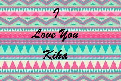 I Love You Kika you always in my heart.