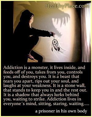 Addiction quote - Addiction is a monster; it lives inside, and feeds off of you, takes from you, controls you, and destroys you. It is a bea...