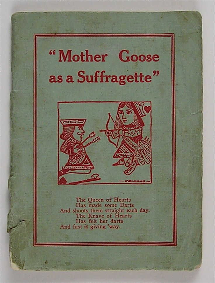 """Mother Goose as a Suffragette, 1912. A 35 page booklet containing such gems as """"Jack and Jill/ Have Equal will/ And equal strength and mind./ But when it comes to Equal Rights/ Poor Jill trails far behind."""""""
