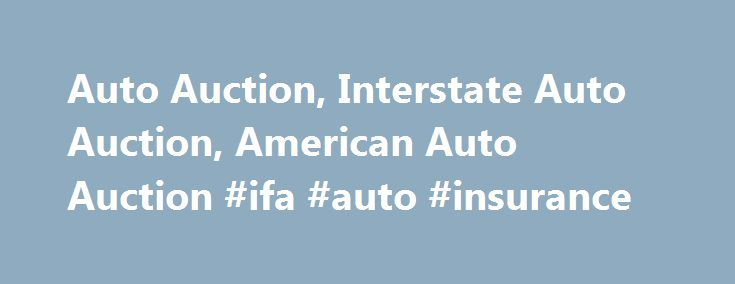 Auto Auction, Interstate Auto Auction, American Auto Auction #ifa #auto #insurance http://auto.remmont.com/auto-auction-interstate-auto-auction-american-auto-auction-ifa-auto-insurance/  #american auto auction # US Government Auto Auctions Offer Cheap Cars For Sale Auto auctions are a very popular way for the public to buy their next car, SUV or truck. Don`t pay full dealer price – there is a cheaper alternative. Government auto auctions are the best-kept secret in the auto industry so join…