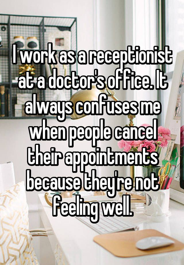 """I work as a receptionist at a doctor's office. It always confuses me when people cancel their appointments because they're not feeling well."""