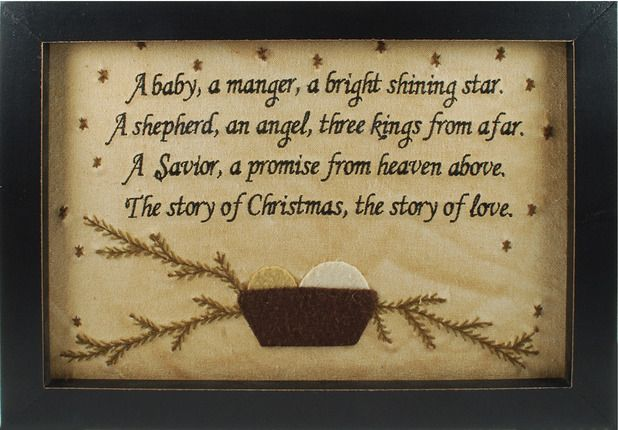 A baby, a manger, a bright shining star.  A shephard, an angel, three kings from afar.  A Savior, a promise from heaven above.  The story of Christmas, the story of love.