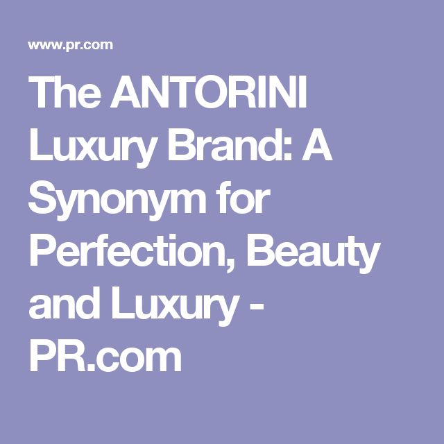 The ANTORINI Luxury Brand: A Synonym for Perfection, Beauty and Luxury - PR.com