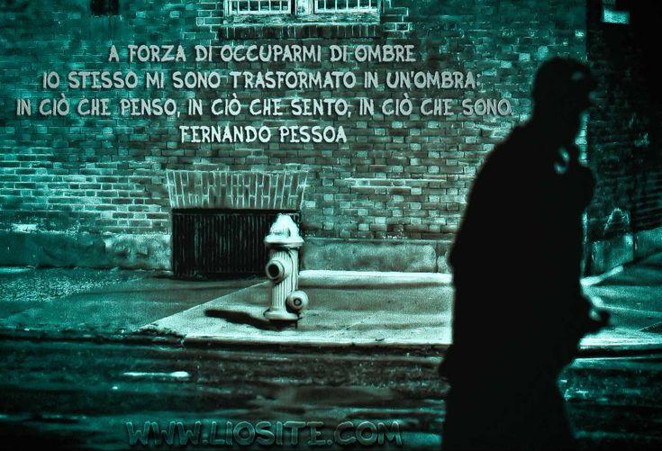 A forza di occuparmi di ombre io stesso mi sono trasformato in un'ombra: in ciò che penso, in ciò che sento, in ciò che sono. Fernando Pessoa - Il libro dell'inquietudine  #Pessoa, #ombre, #liosite, #citazioniItaliane, #frasibelle, #ItalianQuotes, #Sensodellavita, #perledisaggezza, #perledacondividere, #GraphTag, #ImmaginiParlanti, #citazionifotografiche,