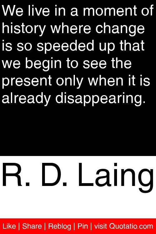 R. D. Laing - We live in a moment of history where change is so speeded up that we begin to see the present only when it is already disappearing. #quotations #quotes