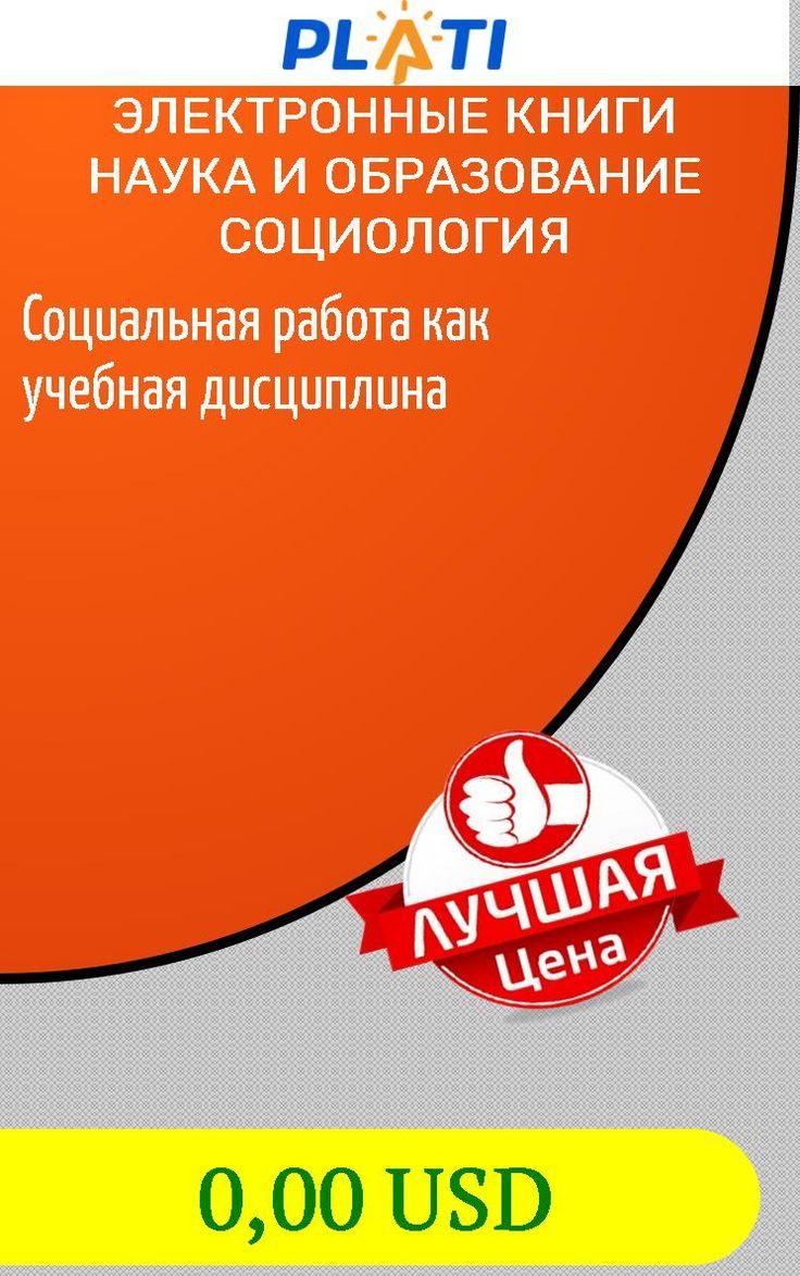 Социальная работа как учебная дисциплина Электронные книги Наука и образование Социология