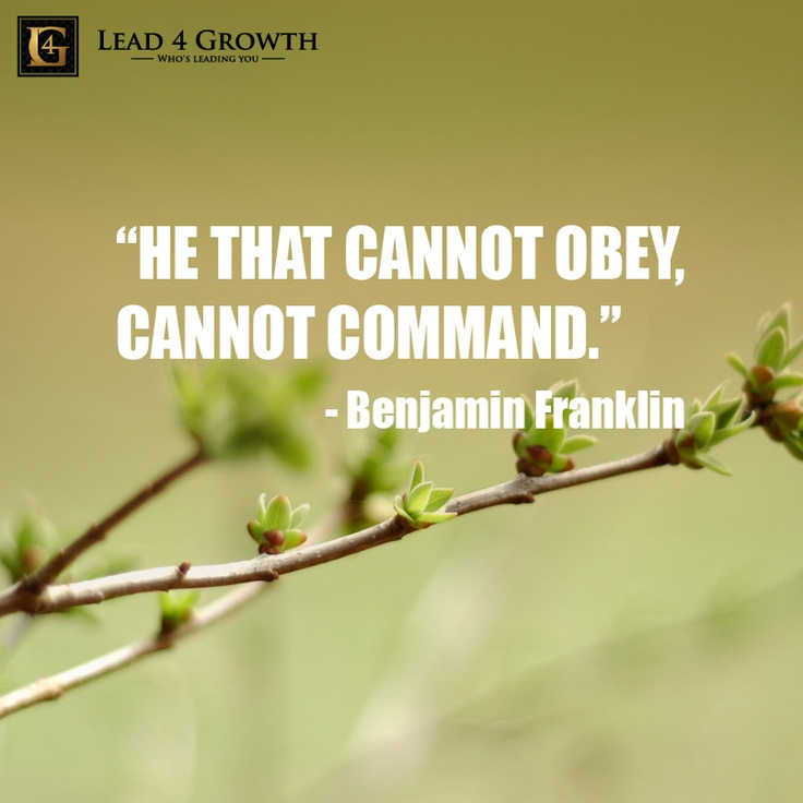 """""""He that cannot obey, cannot command."""""""