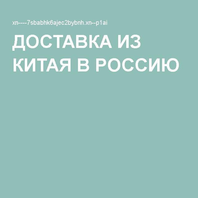 ДОСТАВКА ИЗ КИТАЯ В РОССИЮ