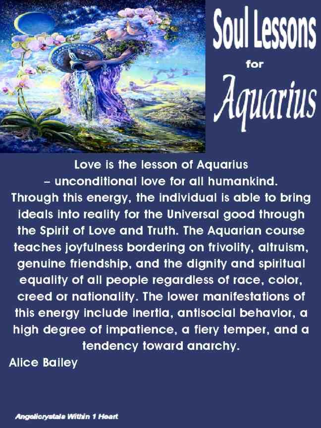 Esoteric Astrology  Soul Lessons for Aquarius -Love is the lesson of Aquarius – unconditional love for all humankind. Through this energy, the individual is able to bring ideals into reality for the Universal good through the Spirit of Love and Truth. The Aquarian course teaches joyfulness bordering on frivolity, altruism, genuine friendship, and the dignity and spiritual equality of all people regardless of race, color, creed or nationality.