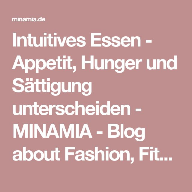 Intuitives Essen - Appetit, Hunger und Sättigung unterscheiden - MINAMIA - Blog about Fashion, Fitness & Lifestyle
