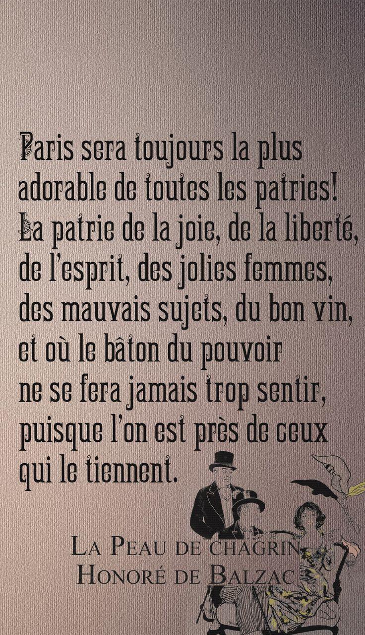 Paris sera toujours la plus adorable de toutes les patries ! la patrie de la joie, de la liberté, de l'esprit, des jolies femmes, des mauvais sujets, du bon vin, et où le bâton du pouvoir ne se fera jamais trop sentir, puisque l'on est près de ceux qui le tiennent. Honoré de Balzac