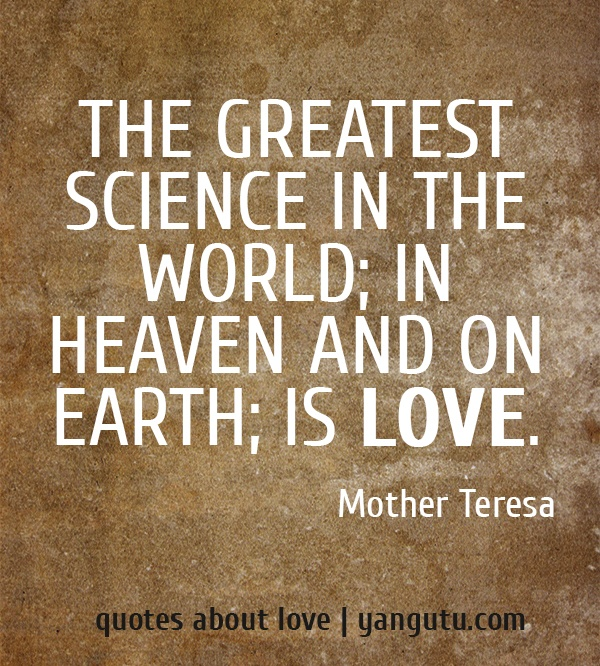 The Greatest Science In The World; In Heaven And On Earth; Is Love, ~ Mother  Teresa Quote