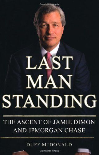 Last Man Standing: The Ascent of Jamie Dimon and JPMorgan Chase by Duff McDonald. $11.20. Author: Duff McDonald. Publisher: Simon & Schuster (October 6, 2009). Publication: October 6, 2009. 352 pages. Save 60% Off!