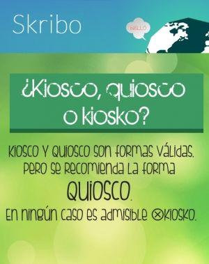 ¿kiosco, quiosco o kiosko? kiosco y quiosco son formas válidas, pero se recomienda la forma quiosco. en ningún caso es admisible ⊗kiosko.