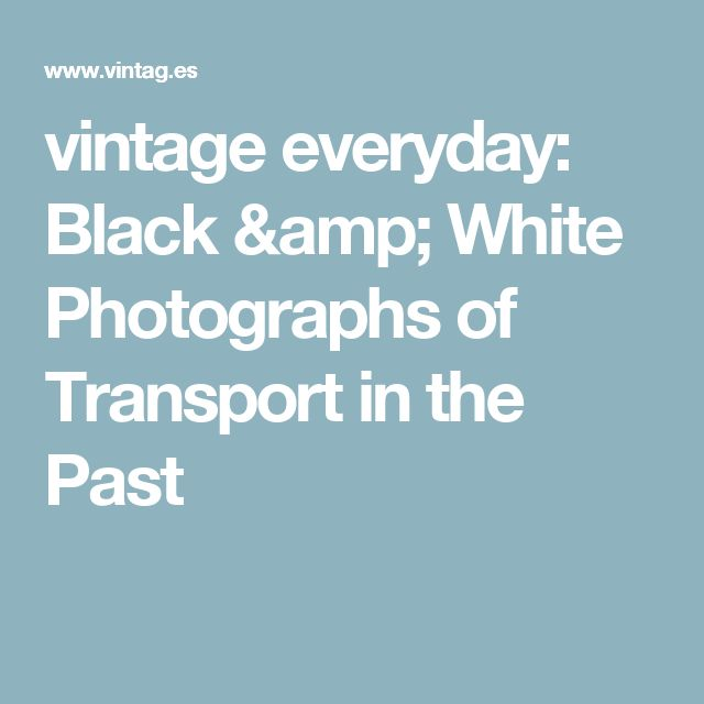 vintage everyday: Black & White Photographs of Transport in the Past