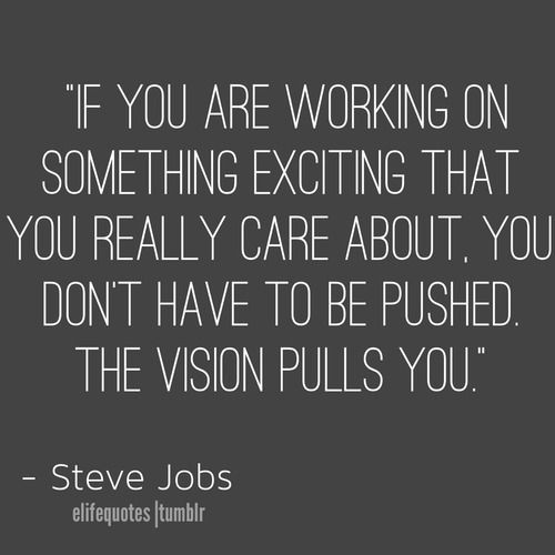 If you are working on something exciting that you really care about you don't have to be pushed.  The vision pulls you. Steve Jobs