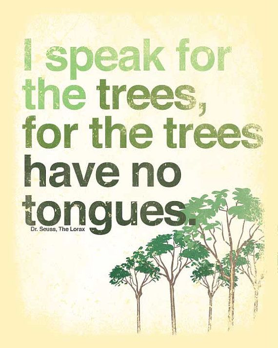 """I speak for the trees, for the trees have no tongues."" - The Lorax, by Dr. Seuss."