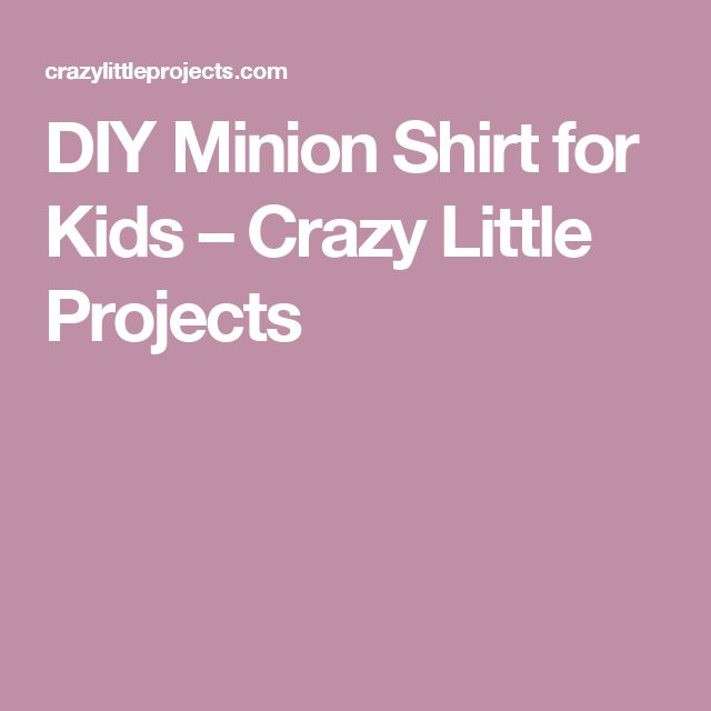 DIY Minion Shirt for Kids – Crazy Little Projects