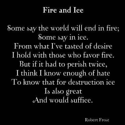 poem analysis of fire and ice Setting of the poem fire and ice this poem is set in the time of apocalypse or the end of the world the poet here speculates on what might cause such an event to happen.