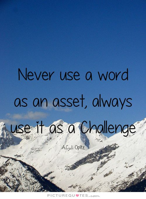 Never use a word as an asset, always use it as a Challenge PictureQuotes.com
