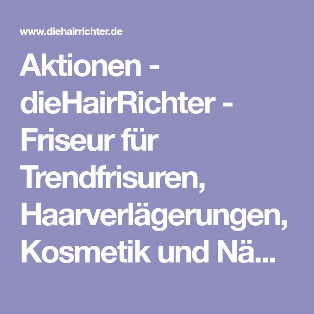 Aktionen - dieHairRichter - Friseur für Trendfrisuren, Haarverlägerungen, Kosmetik und Nägel
