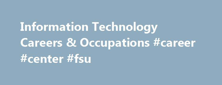 Information Technology Careers & Occupations #career #center #fsu http://usa.nef2.com/information-technology-careers-occupations-career-center-fsu/  # Explore Careers & Occupations Choosing a major is often one of the first career decisions you will encounter as you move through the career development process. Knowing about your career and occupational options is the first step to making an informed career decision. The career information on this page will connect you to information about…