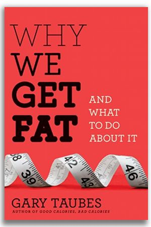 """Why We Get Fat"" by Gary Taubes (2010)"