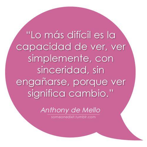 """""""Lo más difícil es la capacidad de ver, ver simplemente, con sinceridad, sin engañarse, porque ver significa cambio.""""  Anthony de Mello"""