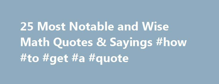 25 Most Notable and Wise Math Quotes & Sayings #how #to #get #a #quote http://quote.remmont.com/25-most-notable-and-wise-math-quotes-sayings-how-to-get-a-quote/  25 Most Notable and Wise Quotes about Mathematics There is great intrinsic value in maths: Nothing is as straightforward and honest. If you make a mistake at the outset then everything else you build on this false foundation will be wrong as well. Nevertheless, there is no mistake which cannot be rectified. This is the […]
