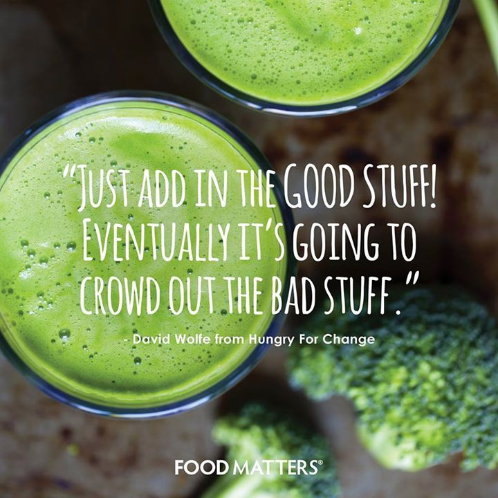 """Just add in the GOOD STUFF! Eventually it's going to crowd out the bad stuff."" - David Wolfe from Hungry For Change.  www.hungryforchange.tv"