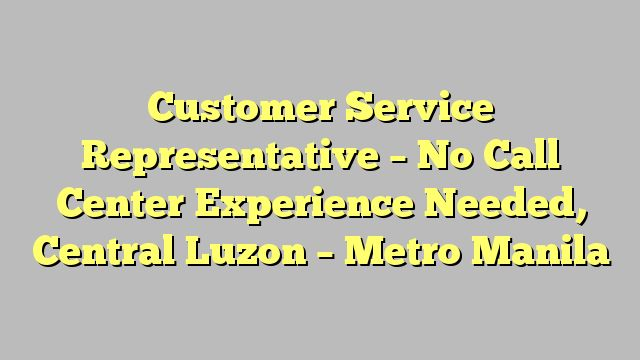 Customer Service Representative - No Call Center Experience Needed, Central Luzon - Metro Manila