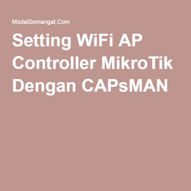 Setting WiFi AP Controller MikroTik Dengan CAPsMAN