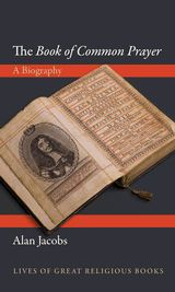 The Book of Common Prayer: A Biography by Alan Jacobs, http://press.princeton.edu/titles/10076.html
