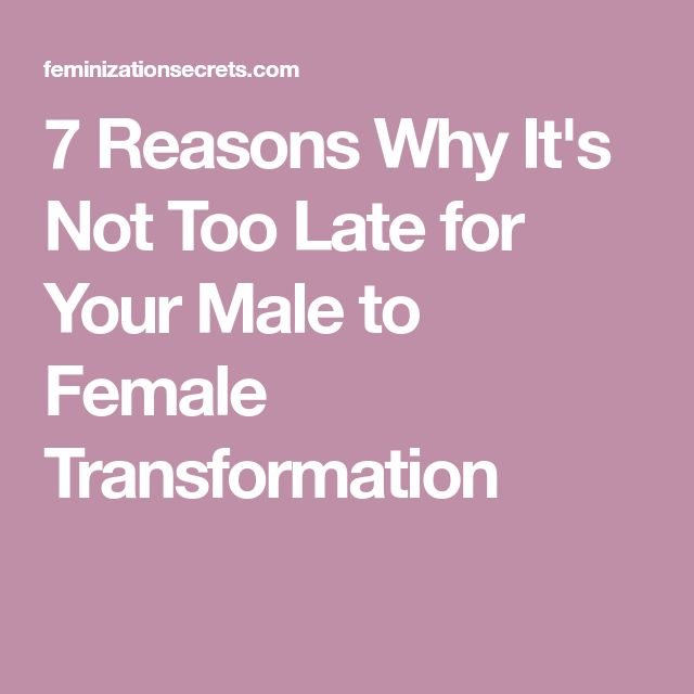7 Reasons Why It's Not Too Late for Your Male to Female Transformation