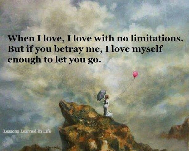 When I love, I love with no limitations. But if you betray me, I love myself enough to let you go.
