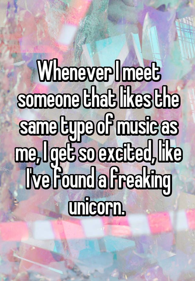 """""""Whenever I meet someone that likes the same type of music as me, I get so excited, like I've found a freaking unicorn. """""""