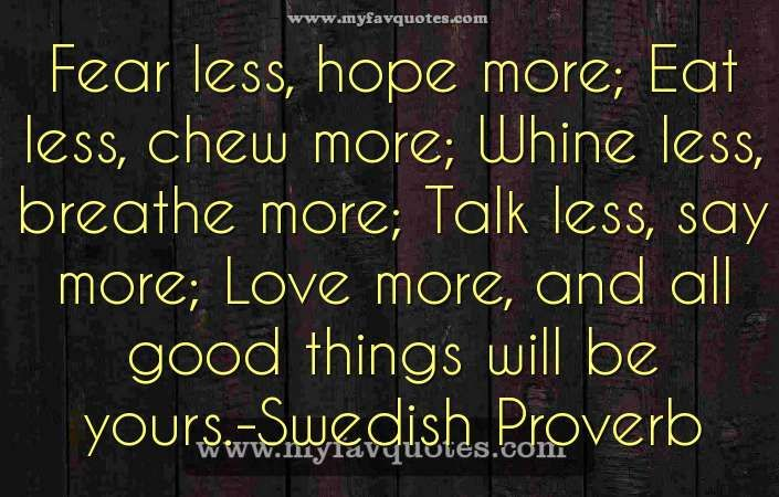 nice Fear less, hope moreFear less, hope more; Eat less, chew more; Whine less, breathe more; Talk less, say more; Love more, and all good things will be yours.-Swedish Prover...