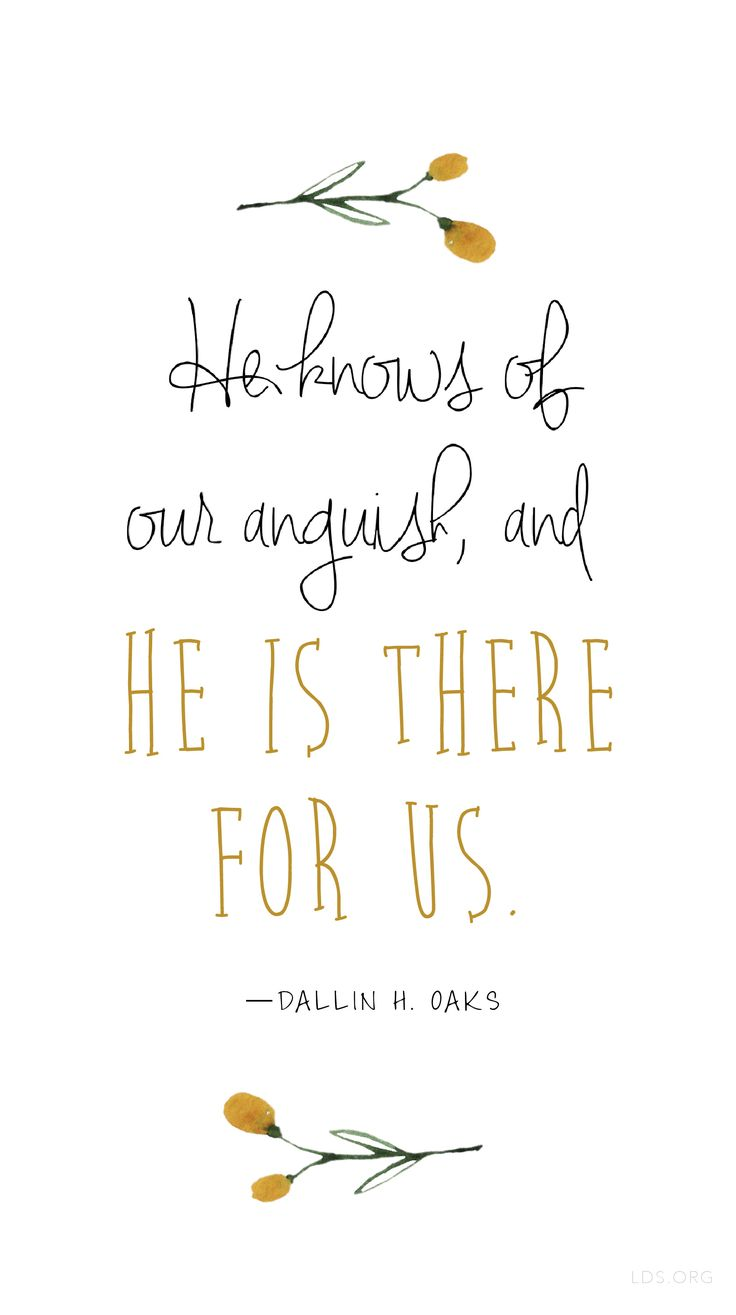 He knows of our anguish, and He is there for us. —Dallin H. Oaks #LDS