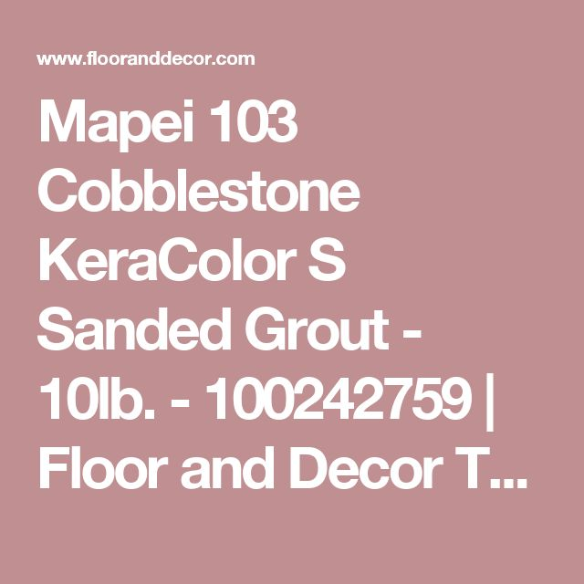 Mapei 103 Cobblestone KeraColor S Sanded Grout - 10lb. - 100242759 | Floor and Decor    They have a MILLION shades of grout to choose from at Floor & Decor and you should always use unsanded grout for wall tile and sanded grout for floor tiles.