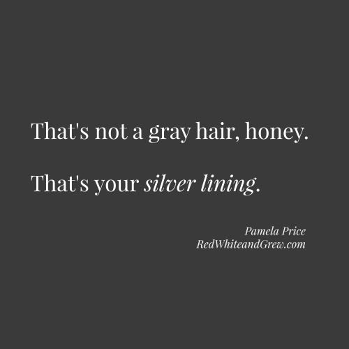 That's not a gray hair, honey. That's your silver lining.