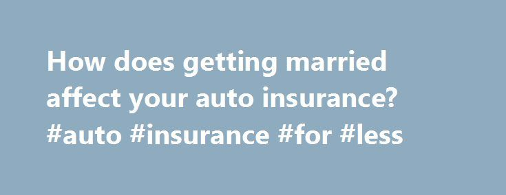 How does getting married affect your auto insurance? #auto #insurance #for #less http://maine.remmont.com/how-does-getting-married-affect-your-auto-insurance-auto-insurance-for-less/  # How does getting married affect your auto insurance? Husbands and wives bickering over the breakfast table may find it hard to believe, but mounting evidence suggests that married couples are less likely to develop dementia or to get other serious conditions such as cancer and heart disease than their single…