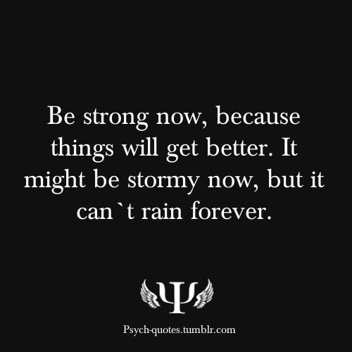 Be strong now, because things will get better. It might be stormy now, but it can`t rain forever.