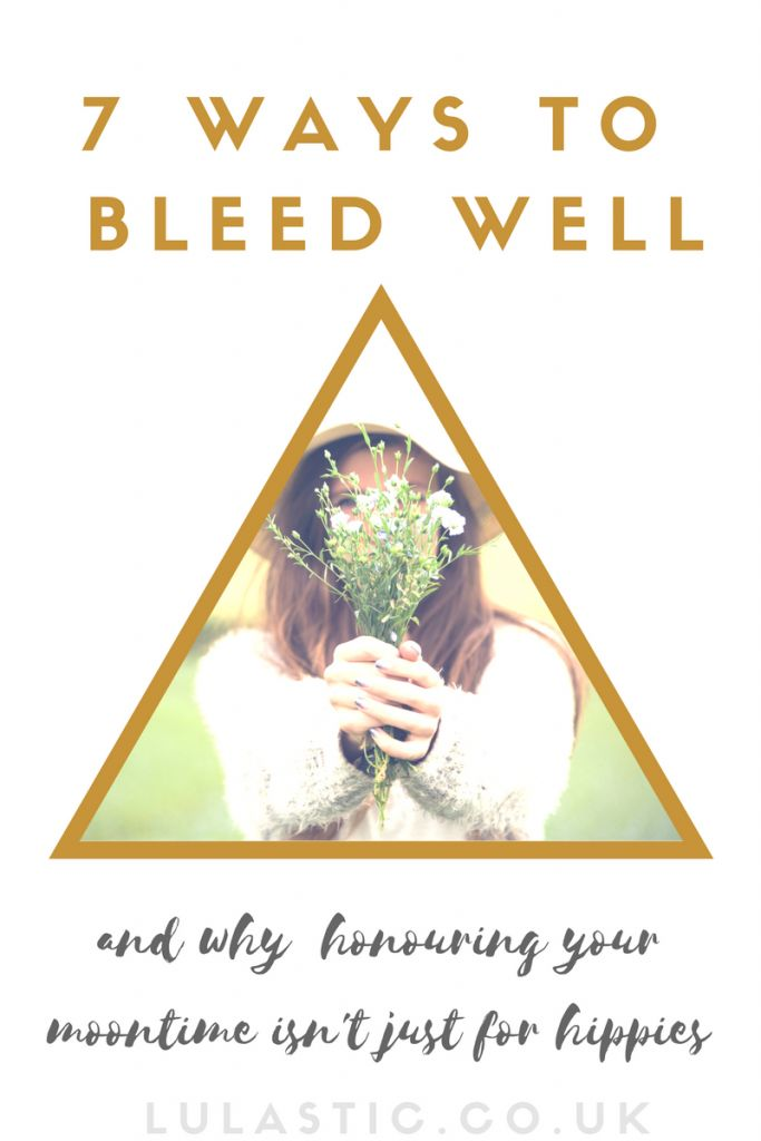 Seven Ways to Bleed Well (and why honouring your moontime isn't just for hippies) - Lulastic and the Hippyshake