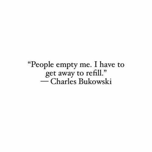 People empty me I have to get away to refill