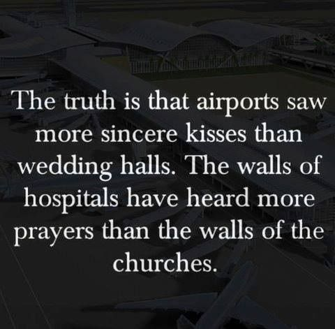 The truth is that airports saw more sincere kisses than wedding halls. The walls of hospitals have heard more prayers than the walls of churches.